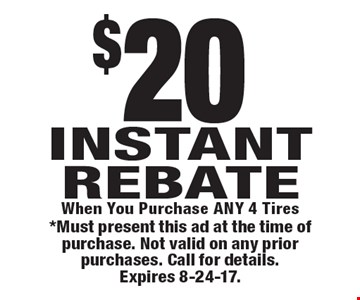 $20 Instant rebate, when you purchase any 4 tires. *Must present this ad at the time of purchase. Not valid on any prior purchases. Call for details. Expires 8-24-17.