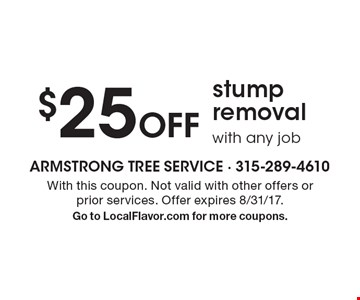 $25 Off stump removal with any job. With this coupon. Not valid with other offers or prior services. Offer expires 8/31/17. Go to LocalFlavor.com for more coupons.