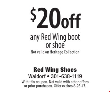 $20off any Red Wing boot or shoe. Not valid on Heritage Collection. With this coupon. Not valid with other offers or prior purchases. Offer expires 8-25-17.