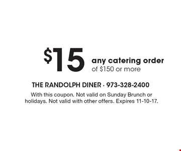 $15 off any catering order of $150 or more. With this coupon. Not valid on Sunday Brunch or holidays. Not valid with other offers. Expires 11-10-17.