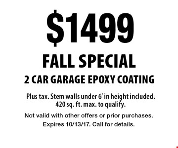 FALL SPECIAL - $1499 2 car garage EPOXY COATING. Plus tax. Stem walls under 6' in height included. 420 sq. ft. max. to qualify. Not valid with other offers or prior purchases. Expires 10/13/17. Call for details.