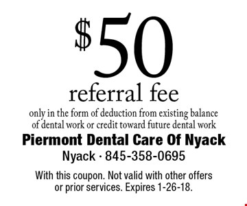 $50 referral fee only in the form of deduction from existing balance of dental work or credit toward future dental work. With this coupon. Not valid with other offers or prior services. Expires 1-26-18.