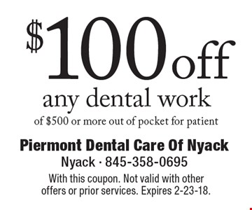 $100 off any dental work of $500 or more out of pocket for patient. With this coupon. Not valid with other offers or prior services. Expires 2-23-18.