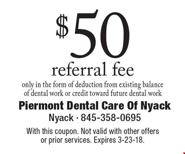 $50 referral fee. Only in the form of deduction from existing balance of dental work or credit toward future dental work. With this coupon. Not valid with other offers or prior services. Expires 3-23-18.