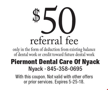 $50 referral fee. only in the form of deduction from existing balance of dental work or credit toward future dental work. With this coupon. Not valid with other offers or prior services. Expires 5-25-18.
