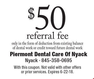 $50 referral fee. only in the form of deduction from existing balance of dental work or credit toward future dental work. With this coupon. Not valid with other offers or prior services. Expires 6-22-18.