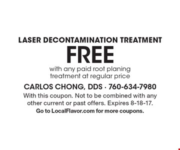 Free laser decontamination treatment with any paid root planing treatment at regular price. With this coupon. Not to be combined with any other current or past offers. Expires 8-18-17. Go to LocalFlavor.com for more coupons.