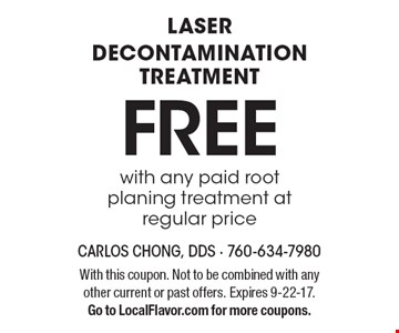 Free laser decontamination treatment with any paid root planing treatment at regular price. With this coupon. Not to be combined with any other current or past offers. Expires 9-22-17.Go to LocalFlavor.com for more coupons.