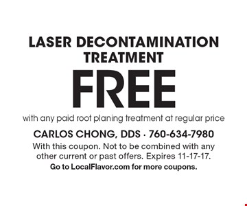 Free laser decontamination treatment with any paid root planing treatment at regular price. With this coupon. Not to be combined with any other current or past offers. Expires 11-17-17. Go to LocalFlavor.com for more coupons.