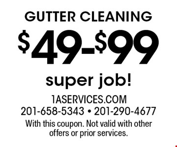$49-$99 GUTTER CLEANING super job! With this coupon. Not valid with other offers or prior services.