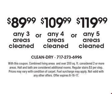 $89.99 any 3 areas cleaned OR $109.99 any 4 areas cleaned OR $119.99 any 5 areas cleaned. With this coupon. Combined living areas and over 200 sq. ft. considered 2 or more areas. Hall and bath are considered additional rooms. Regular stairs $3 per step. Prices may vary with condition of carpet. Fuel surcharge may apply. Not valid with any other offers. Offer expires 8-18-17.