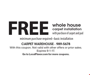 FREE whole house carpet installation with purchase of carpet and pad minimum purchase required. Basic installation. With this coupon. Not valid with other offers or prior sales. Expires 9-1-17. Go to LocalFlavor.com for more coupons.