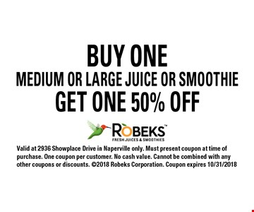 50% off medium or large juice or smoothie. With purchase of one medium or large juice or smoothie. Valid at 2936 Showplace Drive in Naperville only. Must present coupon at time of purchase. One coupon per customer. No cash value. Cannot be combined with any other coupons or discounts. 2018 Robeks Corporation. Coupon expires 10/31/2018