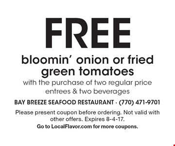 FREE bloomin' onion or fried green tomatoes with the purchase of two regular price entrees & two beverages. Please present coupon before ordering. Not valid with other offers. Expires 8-4-17.Go to LocalFlavor.com for more coupons.