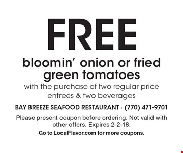 FREE bloomin' onion or fried green tomatoes with the purchase of two regular price entrees & two beverages. Please present coupon before ordering. Not valid with other offers. Expires 2-2-18. Go to LocalFlavor.com for more coupons.