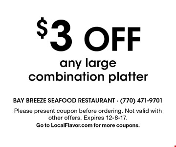 $3 OFF any large combination platter. Please present coupon before ordering. Not valid with other offers. Expires 12-8-17. Go to LocalFlavor.com for more coupons.