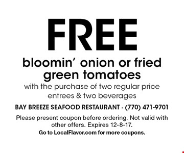 FREE bloomin' onion or fried green tomatoes with the purchase of two regular price entrees & two beverages. Please present coupon before ordering. Not valid with other offers. Expires 12-8-17. Go to LocalFlavor.com for more coupons.