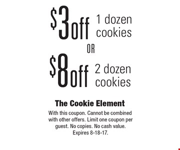 $8 off 2 dozen cookies OR $3 off 1 dozen cookies. With this coupon. Cannot be combined with other offers. Limit one coupon per guest. No copies. No cash value. Expires 8-18-17.