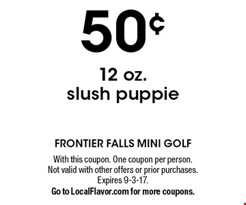 50¢ 12 oz. slush puppie. With this coupon. One coupon per person. Not valid with other offers or prior purchases. Expires 9-3-17. Go to LocalFlavor.com for more coupons.