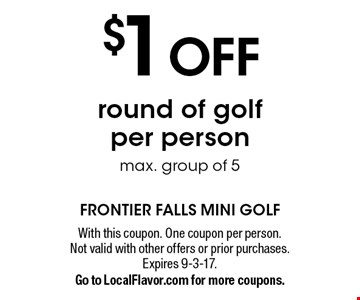 $1 OFF round of golf per person max. group of 5. With this coupon. One coupon per person. Not valid with other offers or prior purchases. Expires 9-3-17. Go to LocalFlavor.com for more coupons.