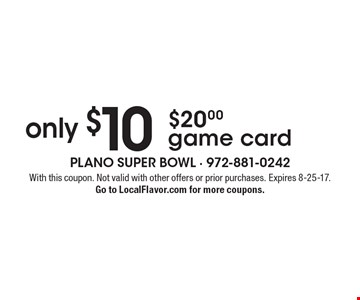 $20 game card for $10. With this coupon. Not valid with other offers or prior purchases. Expires 8-25-17. Go to LocalFlavor.com for more coupons.