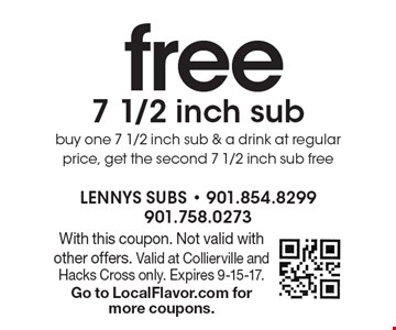 Free 7 1/2 inch sub. Buy one 7 1/2 inch sub & a drink at regular price, get the second 7 1/2 inch sub free. With this coupon. Not valid with other offers. Valid at Collierville and Hacks Cross only. Expires 9-15-17. Go to LocalFlavor.com for more coupons.