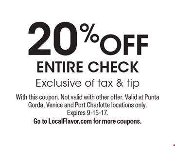 20 %OFF ENTIRE CHECK Exclusive of tax & tip. With this coupon. Not valid with other offer. Valid at Punta Gorda, Venice and Port Charlotte locations only.Expires 9-15-17.Go to LocalFlavor.com for more coupons.