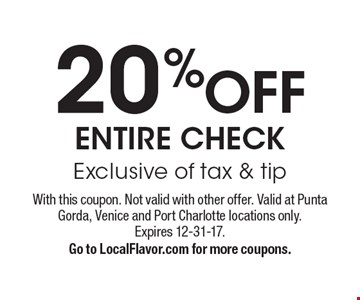 20%OFF ENTIRE CHECK (Exclusive of tax & tip). With this coupon. Not valid with other offer. Valid at Punta Gorda, Venice and Port Charlotte locations only. Expires 12-31-17. Go to LocalFlavor.com for more coupons.
