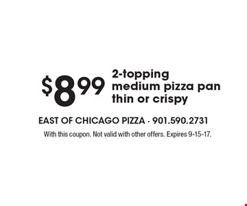 $8.99 2-Topping Medium Pizza Pan Thin Or Crispy. With this coupon. Not valid with other offers. Expires 9-15-17.