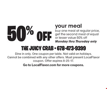 50% off your meal. Buy one meal at regular price, get the second meal of equal or lesser value 50% off. Monday thru Thursday only. Dine in only. One coupon per table. Not valid on holidays. Cannot be combined with any other offers. Must present LocalFlavor coupon. Offer expires 8-25-17. Go to LocalFlavor.com for more coupons.
