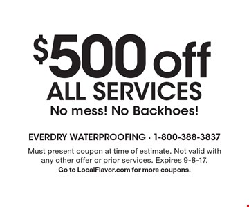 $500 off all services. No mess! No Backhoes! Must present coupon at time of estimate. Not valid with any other offer or prior services. Expires 9-8-17. Go to LocalFlavor.com for more coupons.