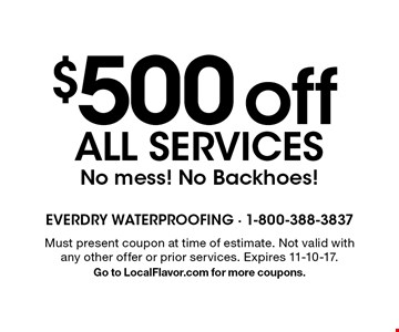 $500 off all services. No mess! No Backhoes! Must present coupon at time of estimate. Not valid with any other offer or prior services. Expires 11-10-17. Go to LocalFlavor.com for more coupons.