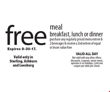 Free meal breakfast, lunch or dinner. Purchase any regularly priced menu entree & 2 beverages & receive a 2nd entree of equal or lesser value free. Valid all day. Not valid with any other offers, discounts, coupons, senior menu, specials or on holidays. Limit one coupon per table per check. Expires 8-30-17.
