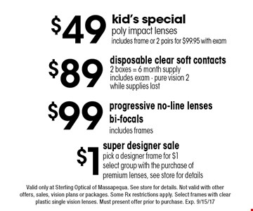 $1 super designer sale: Pick a designer frame for $1 select group with the purchase of premium lenses, see store for details. $49 kid's special: poly impact lenses, includes frame or 2 pairs for $99.95 with exam. $89 disposable clear soft contacts2 boxes = 6 month supply, includes exam - pure vision 2 while supplies last. $99 progressive no-line lenses, bi-focals. includes frames. Valid only at Sterling Optical of Massapequa. See store for details. Not valid with other offers, sales, vision plans or packages. Some Rx restrictions apply. Select frames with clear plastic single vision lenses. Must present offer prior to purchase. Exp. 9/15/17
