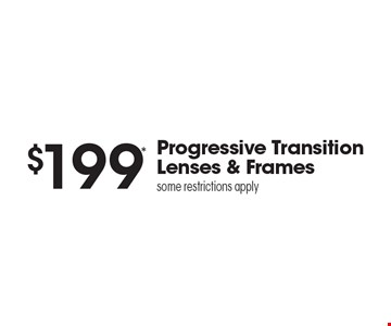 $199* Progressive Transition Lenses & Framessome restrictions apply. *Valid only at Sterling Optical of Massapequa. See store for details. Not valid with other offers, sales, vision plans or packages. Some Rx restrictions apply. Select frames with clear plastic single vision lenses. Must present offer prior to purchase. Exp. 12-8-17