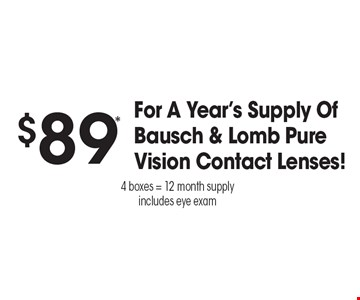 $89* For A Year's Supply Of Bausch & Lomb Pure Vision Contact Lenses! 4 boxes = 12 month supply. includes eye exam. *Valid only at Sterling Optical of Massapequa. See store for details. Not valid with other offers, sales, vision plans or packages. Some Rx restrictions apply. Select frames with clear plastic single vision lenses. Must present offer prior to purchase. Exp. 12-8-17