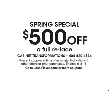 SPRING SPECIAL $500 Off a full re-face. Present coupon at time of estimate. Not valid with other offers or prior purchases. Expires 6-8-18. Go to LocalFlavor.com for more coupons.
