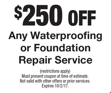 $250 Off Any Waterproofing or Foundation Repair Service. (restrictions apply) Must present coupon at time of estimate. Not valid with other offers or prior services. Expires 10/2/17.