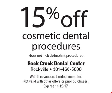 15% off cosmetic dental procedures does not include implant procedures. With this coupon. Limited time offer. Not valid with other offers or prior purchases. Expires 11-12-17.