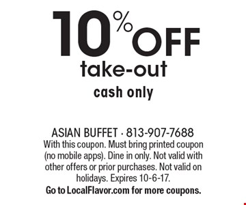 10%off take-out, cash only. With this coupon. Must bring printed coupon (no mobile apps). Dine in only. Not valid with other offers or prior purchases. Not valid on holidays. Expires 10-6-17. Go to LocalFlavor.com for more coupons.