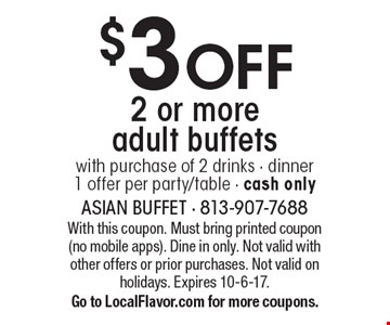 $3off 2 or more adult buffets. With purchase of 2 drinks. Dinner, 1 offer per party/table. Cash only. With this coupon. Must bring printed coupon (no mobile apps). Dine in only. Not valid with other offers or prior purchases. Not valid on holidays. Expires 10-6-17. Go to LocalFlavor.com for more coupons.