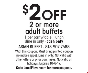 $2off 2 or more adult buffets. 1 per party/table. Lunch, dine in only. Cash only. With this coupon. Must bring printed coupon (no mobile apps). Dine in only. Not valid with other offers or prior purchases. Not valid on holidays. Expires 10-6-17. Go to LocalFlavor.com for more coupons.
