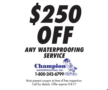 $250 Off any waterproofingservice. Must present coupon at time of free inspection.Call for details. Offer expires 9-8-17.