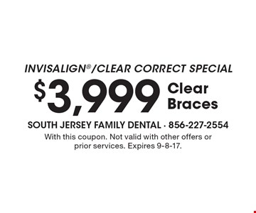 Invisalign/Clear Correct Special $3,999 Clear Braces. With this coupon. Not valid with other offers or prior services. Expires 9-8-17.