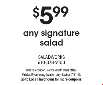 $5.99any signature salad. With this coupon. Not valid with other offers.Valid at Wyomissing location only. Expires 7-31-17.Go to LocalFlavor.com for more coupons.