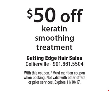 $50 off keratin smoothing treatment. With this coupon. *Must mention coupon when booking. Not valid with other offers or prior services. Expires 11/10/17.