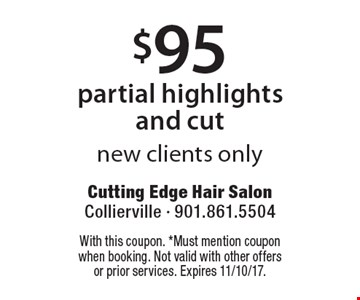 $95 partial highlights and cut new clients only. With this coupon. *Must mention coupon when booking. Not valid with other offers or prior services. Expires 11/10/17.