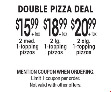 DOUBLE PIZZA DEAL $20.99 + tax 2 xlg. 1-topping pizzas, $18.99 + tax 2 lg. 1-topping pizzas or $15.99 + tax 2 med. 1-topping pizzas. MENTION COUPON WHEN ORDERING. Limit 1 coupon per order. Not valid with other offers.