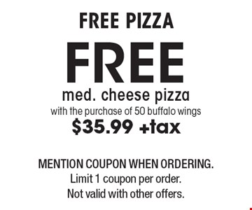 FREE PIZZA Free med. cheese pizza with the purchase of 50 buffalo wings$35.99 +tax. MENTION COUPON WHEN ORDERING. Limit 1 coupon per order. Not valid with other offers.