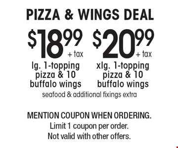 PIZZA & WINGS DEAL $20.99 + tax xlg. 1-topping pizza & 10 buffalo wings or $18.99 + tax lg. 1-topping pizza & 10 buffalo wings. seafood & additional fixings extra. MENTION COUPON WHEN ORDERING. Limit 1 coupon per order. Not valid with other offers.